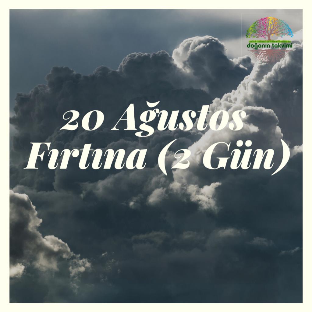 20 Ağustos – Fırtına (2 Gün) - Doğanın Takvimi
